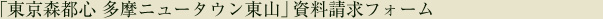 「東京森都心 多摩ニュータウン東山」資料請求フォーム